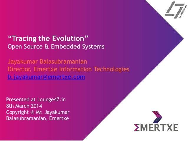 """Tracing the Evolution"" Open Source & Embedded Systems Jayakumar Balasubramanian Director, Emertxe Information Technologie..."