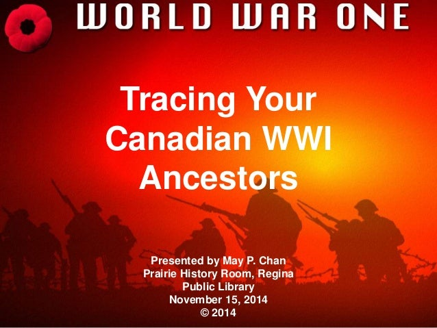 Tracing Your  Canadian WWI  Ancestors  Presented by May P. Chan  Prairie History Room, Regina  Public Library  November 15...