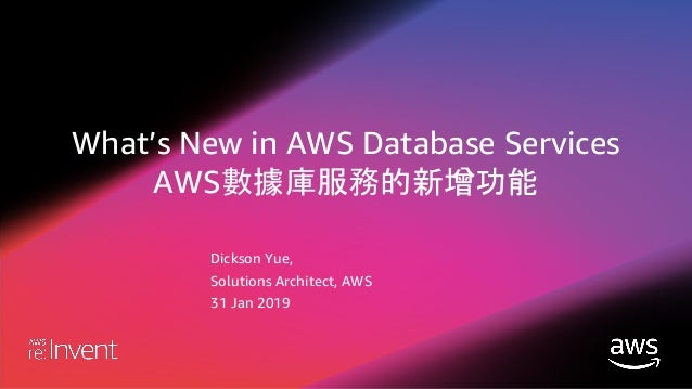 What's New in AWS Database Services AWS數據庫服務的新增功能 Dickson Yue, Solutions Architect, AWS 31 Jan 2019