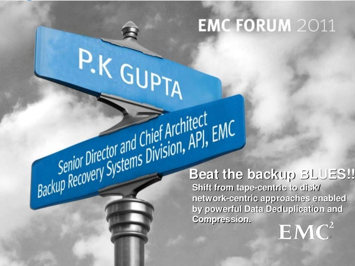 Beat the backup BLUES!!Shift from tape-centric to disk/network-centric approaches enabledby powerful Data Deduplication an...