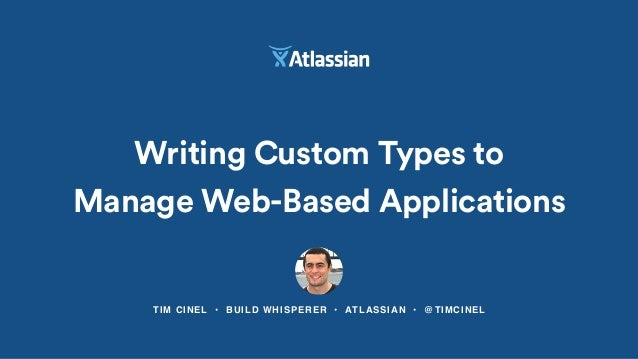 TIM CINEL • BUILD WHISPERER • ATLASSIAN • @TIMCINEL Writing Custom Types to Manage Web-Based Applications