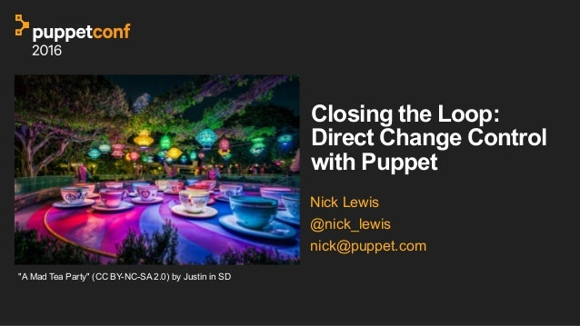 "Closing the Loop: Direct Change Control with Puppet Nick Lewis @nick_lewis nick@puppet.com ""A Mad Tea Party"" (CC BY-NC-SA ..."