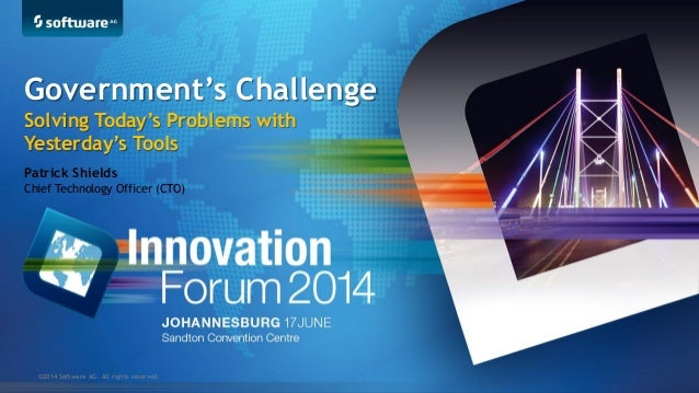 ©2014 Software AG. All rights reserved. Patrick Shields Chief Technology Officer (CTO) Government's Challenge Solving Toda...