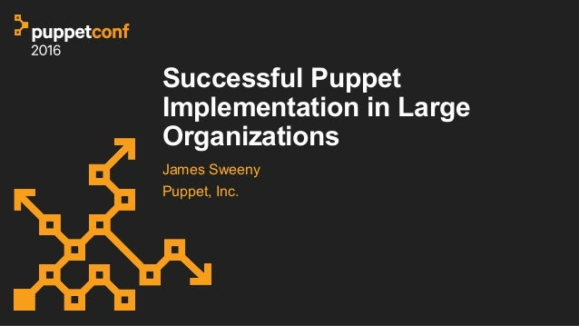 Successful Puppet Implementation in Large Organizations James Sweeny Puppet, Inc.