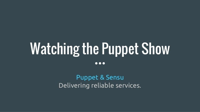 Watching the Puppet Show Puppet & Sensu Delivering reliable services.