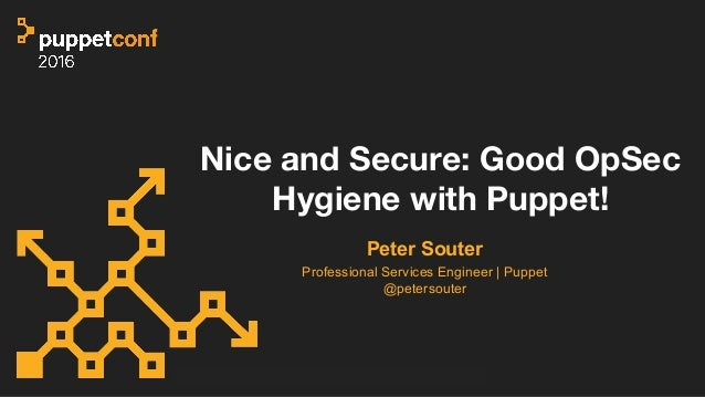 Nice and Secure: Good OpSec Hygiene with Puppet! Peter Souter Professional Services Engineer | Puppet @petersouter