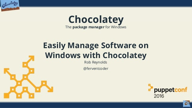 Chocolatey The package manager for Windows Easily Manage Software on Windows with Chocolatey Rob Reynolds @ferventcoder