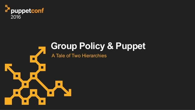 PuppetConf 2016: A Tale of Two Hierarchies: Group Policy