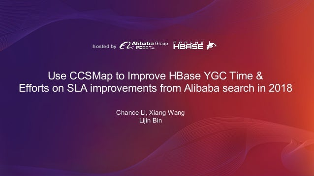 hosted by Use CCSMap to Improve HBase YGC Time & Efforts on SLA improvements from Alibaba search in 2018 Chance Li, Xiang ...