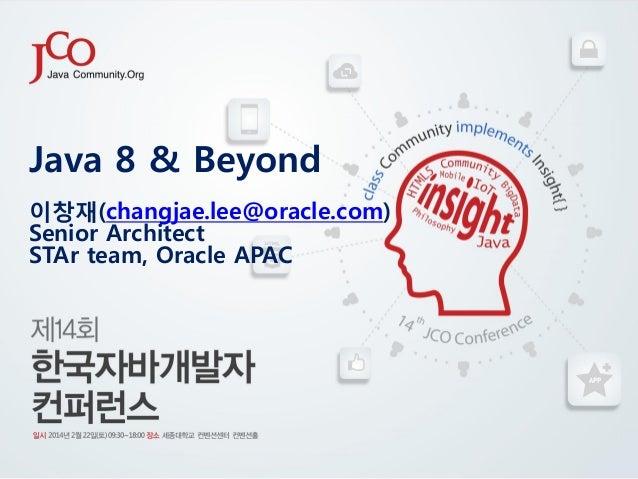 Java 8 & Beyond 이창재(changjae.lee@oracle.com) Senior Architect STAr team, Oracle APAC
