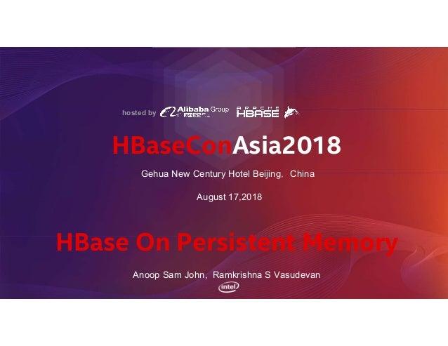 HBaseConAsia2018 August 17,2018 Gehua New Century Hotel Beijing,China HBase On Persistent Memory Anoop Sam John, Ramkrishn...