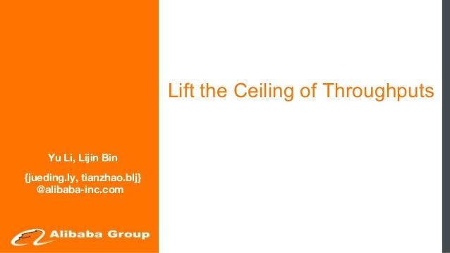 Lift the Ceiling of Throughputs Yu Li, Lijin Bin {jueding.ly, tianzhao.blj} @alibaba-inc.com