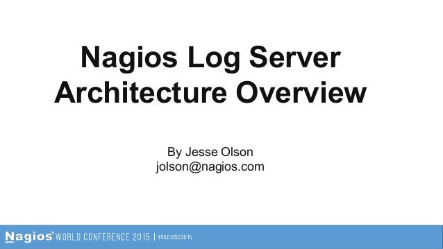 Nagios Log Server Architecture Overview By Jesse Olson jolson@nagios.com