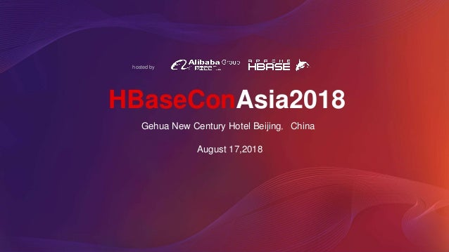 hosted by HBaseConAsia2018 August 17,2018 Gehua New Century Hotel Beijing,China