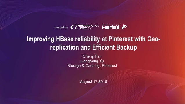 hosted by Improving HBase reliability at Pinterest with Geo- replication and Efficient Backup August 17,2018 Chenji Pan Li...