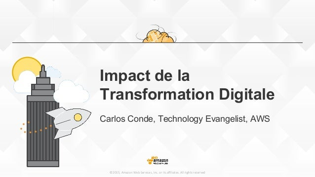 ©2015,  Amazon  Web  Services,  Inc.  or  its  affiliates.  All  rights  reserved Impact de la Transformation Digitale Carlo...