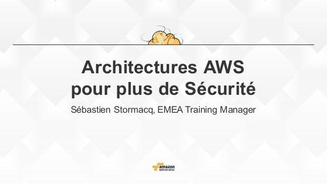 Architectures AWS pour plus de Sécurité Sébastien Stormacq, EMEA Training Manager