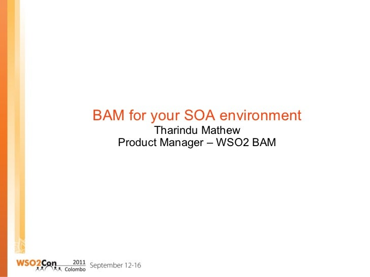 BAM for your SOA environment Tharindu Mathew Product Manager – WSO2 BAM