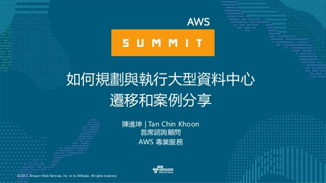 © 2017, Amazon Web Services, Inc. or its Affiliates. All rights reserved. 陳進坤 | Tan Chin Khoon 首席諮詢顧問 AWS 專業服務 如何規劃與執行大型資料...