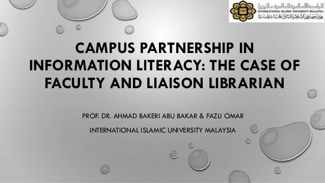CAMPUS PARTNERSHIP IN INFORMATION LITERACY: THE CASE OF FACULTY AND LIAISON LIBRARIAN PROF. DR. AHMAD BAKERI ABU BAKAR & F...
