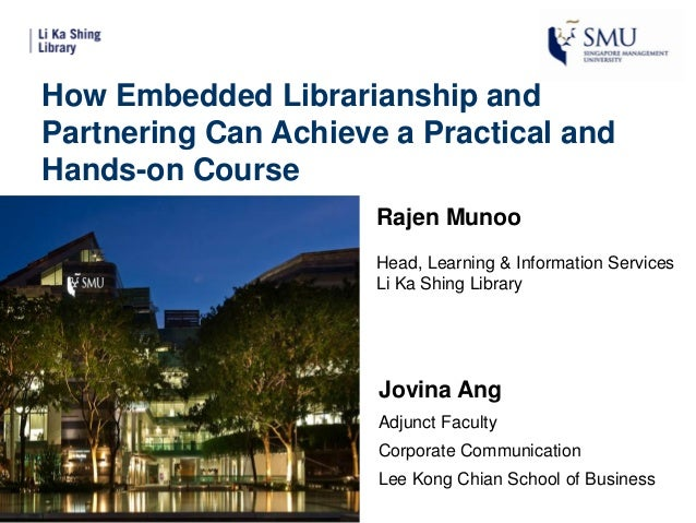 How Embedded Librarianship and Partnering Can Achieve a Practical and Hands-on Course Rajen Munoo Head, Learning & Informa...