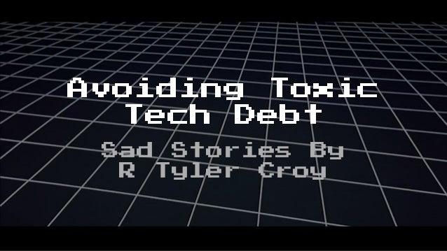 Avoiding Toxic Tech Debt Sad Stories By R Tyler Croy