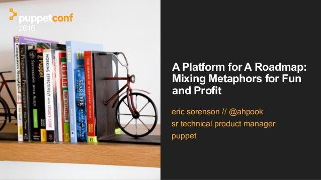 A Platform for A Roadmap: Mixing Metaphors for Fun and Profit eric sorenson // @ahpook sr technical product manager puppet
