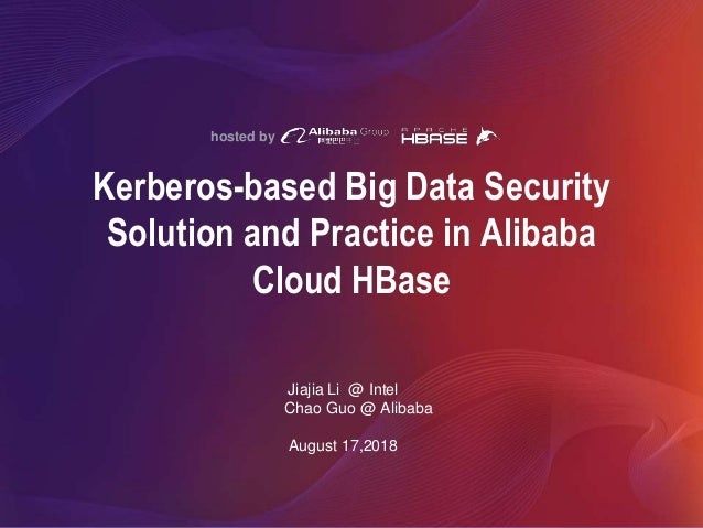 hosted by Kerberos-based Big Data Security Solution and Practice in Alibaba Cloud HBase Jiajia Li @ Intel Chao Guo @ Aliba...