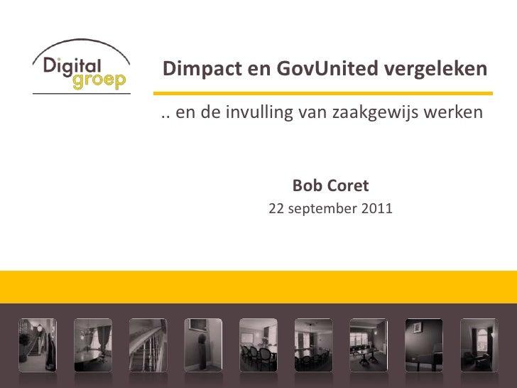Dimpact en GovUnited vergeleken<br />.. en de invulling van zaakgewijs werken<br />Bob Coret  <br />22 september 2011<br />
