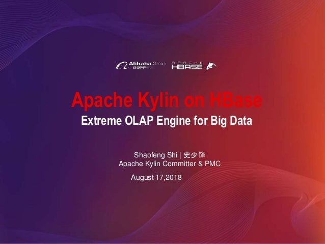 Apache Kylin on HBase Shaofeng Shi | 史少锋 Apache Kylin Committer & PMC August 17,2018 Extreme OLAP Engine for Big Data