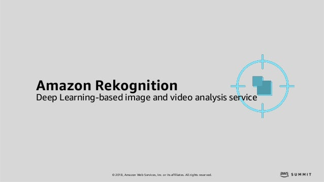 © 2018, Amazon Web Services, Inc. or its affiliates. All rights reserved. Amazon Rekognition Deep Learning-based image and...