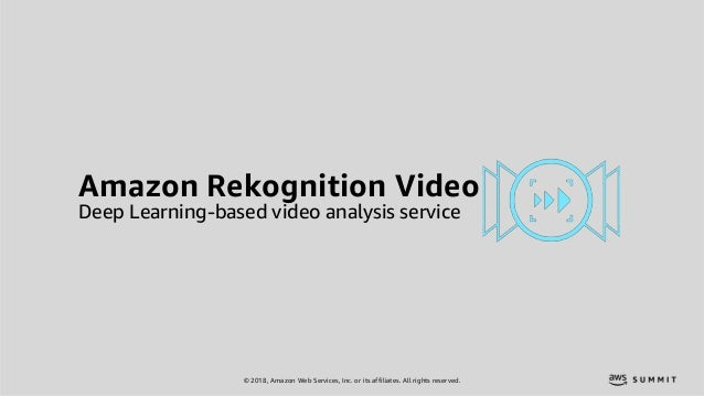 © 2018, Amazon Web Services, Inc. or its affiliates. All rights reserved. Amazon Rekognition Video Deep Learning-based vid...