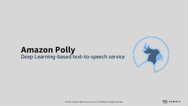 © 2018, Amazon Web Services, Inc. or its affiliates. All rights reserved. Amazon Polly Deep Learning-based text-to-speech ...