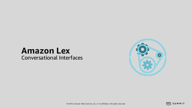 © 2018, Amazon Web Services, Inc. or its affiliates. All rights reserved. Amazon Lex Conversational Interfaces