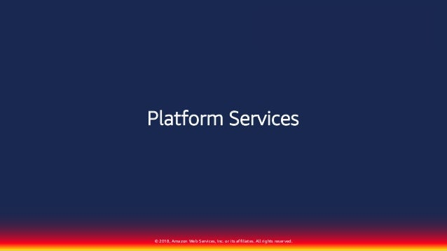 © 2018, Amazon Web Services, Inc. or its affiliates. All rights reserved. Platform Services