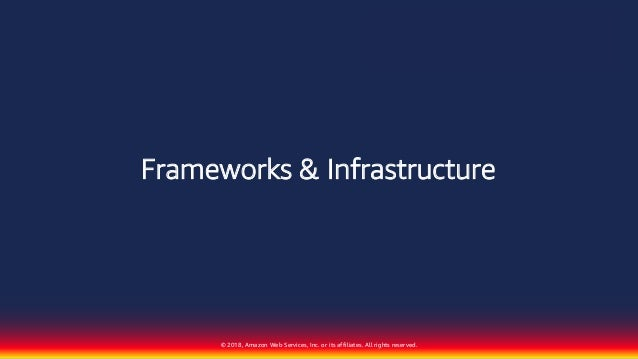 © 2018, Amazon Web Services, Inc. or its affiliates. All rights reserved. Frameworks & Infrastructure
