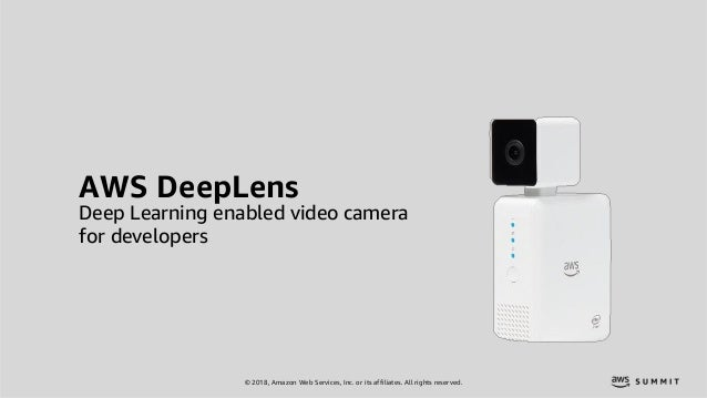 © 2018, Amazon Web Services, Inc. or its affiliates. All rights reserved. AWS DeepLens Deep Learning enabled video camera ...