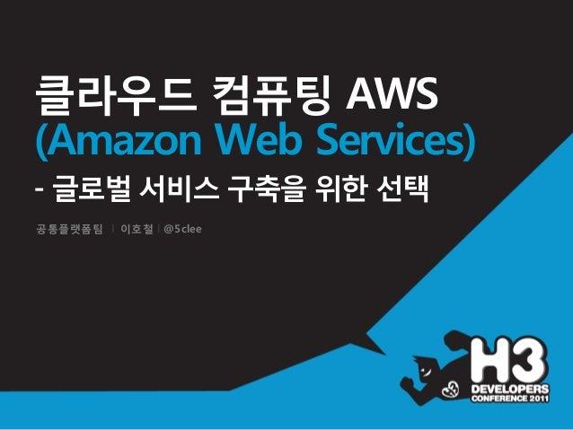 공통플랫폼팀 I 이호철 I @5clee클라우드 컴퓨팅 AWS(Amazon Web Services)- 글로벌 서비스 구축을 위한 선택