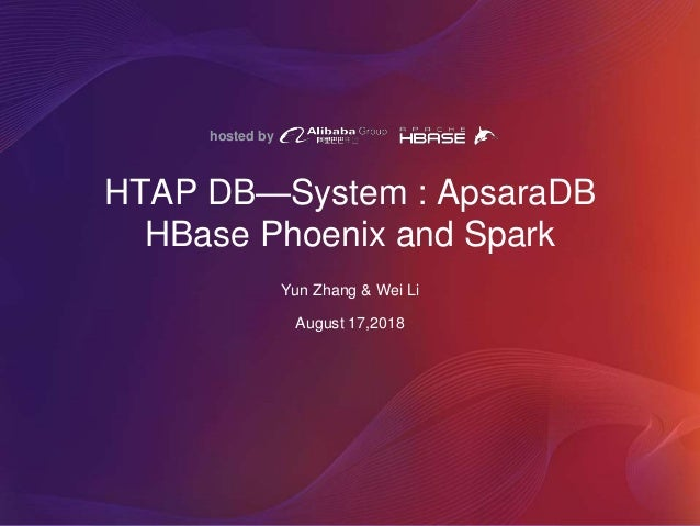 hosted by HTAP DB—System : ApsaraDB HBase Phoenix and Spark Yun Zhang & Wei Li August 17,2018