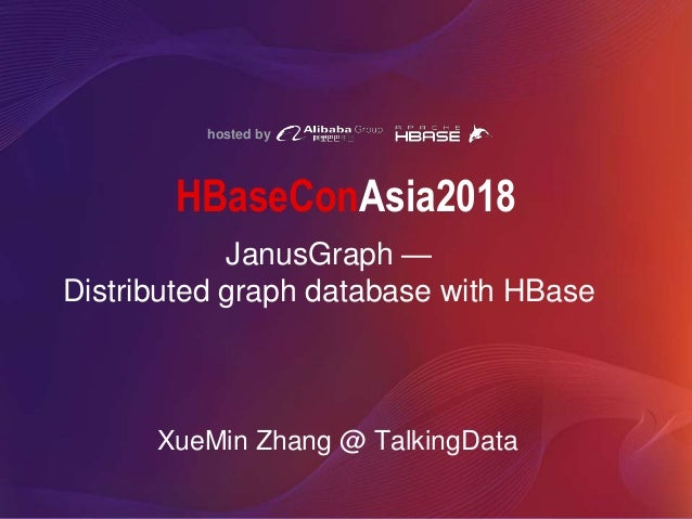hosted by HBaseConAsia2018 JanusGraph — Distributed graph database with HBase XueMin Zhang @ TalkingData