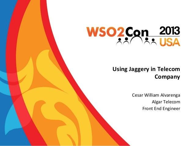 Using  Jaggery  in  Telecom   Company   Cesar  William  Alvarenga   Algar  Telecom   Front  End  E...
