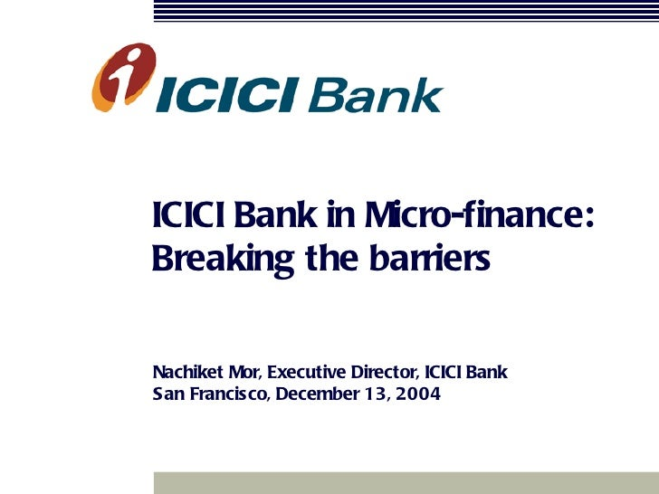 ICICI Bank in Micro-finance: Breaking the barriers Nachiket Mor, Executive Director, ICICI Bank San Francisco, December 13...
