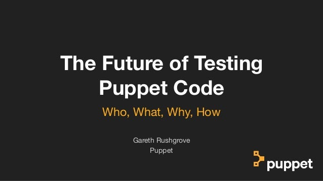 (without introducing more risk) The Future of Testing Puppet Code Puppet Gareth Rushgrove Who, What, Why, How