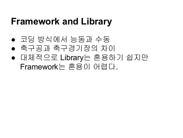 ● 코딩 방식에서 능동과 수동 ● 축구공과 축구경기장의 차이 ● 대체적으로 Library는 혼용하기 쉽지만 Framework는 혼용이 어렵다. Framework and Library