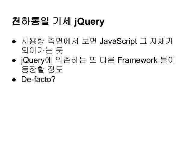 천하통일 기세 jQuery ● 사용량 측면에서 보면 JavaScript 그 자체가 되어가는 듯 ● jQuery에 의존하는 또 다른 Framework 들이 등장할 정도 ● De-facto?
