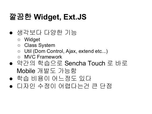 깔끔한 Widget, Ext.JS ● 생각보다 다양한 기능 ○ Widget ○ Class System ○ Util (Dom Control, Ajax, extend etc...) ○ MVC Framework ● 약간의 학...