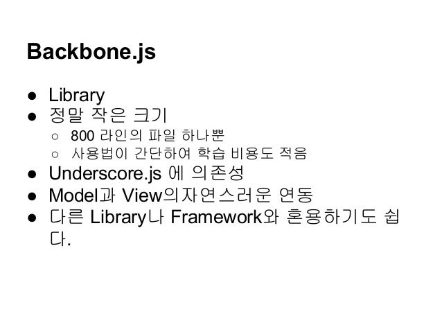 Backbone.js ● Library ● 정말 작은 크기 ○ 800 라인의 파일 하나뿐 ○ 사용법이 간단하여 학습 비용도 적음 ● Underscore.js 에 의존성 ● Model과 View의자연스러운 연동 ● 다른 ...