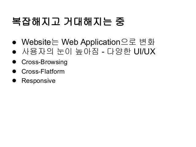 복잡해지고 거대해지는 중 ● Website는 Web Application으로 변화 ● 사용자의 눈이 높아짐 - 다양한 UI/UX ● Cross-Browsing ● Cross-Flatform ● Responsive