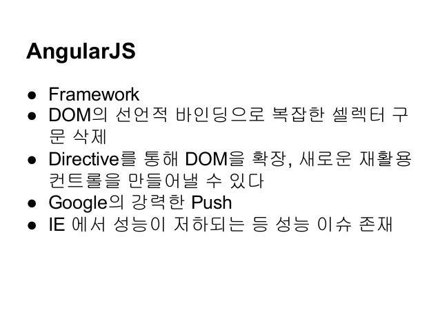 AngularJS ● Framework ● DOM의 선언적 바인딩으로 복잡한 셀렉터 구 문 삭제 ● Directive를 통해 DOM을 확장, 새로운 재활용 컨트롤을 만들어낼 수 있다 ● Google의 강력한 Push ●...