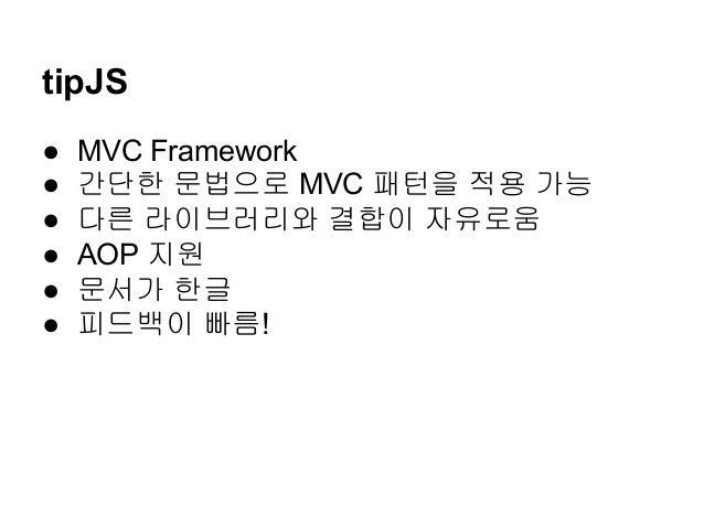 tipJS ● MVC Framework ● 간단한 문법으로 MVC 패턴을 적용 가능 ● 다른 라이브러리와 결합이 자유로움 ● AOP 지원 ● 문서가 한글 ● 피드백이 빠름!